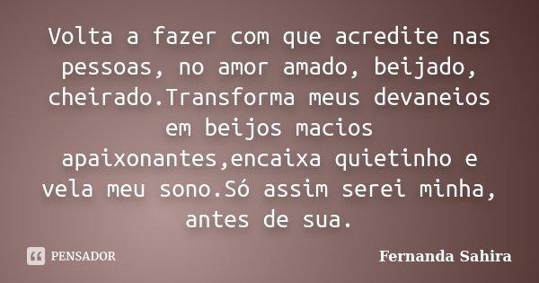 Volta a fazer com que acredite nas pessoas, no amor amado, beijado, cheirado.Transforma meus devaneios em beijos macios apaixonantes,encaixa quietinho e vela me... Frase de Fernanda Sahira.