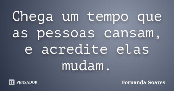 Chega um tempo que as pessoas cansam, e acredite elas mudam.... Frase de Fernanda Soares.
