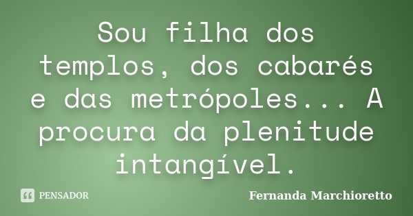 Sou filha dos templos, dos cabarés e das metrópoles... A procura da plenitude intangível.... Frase de Fernanda Marchioretto.