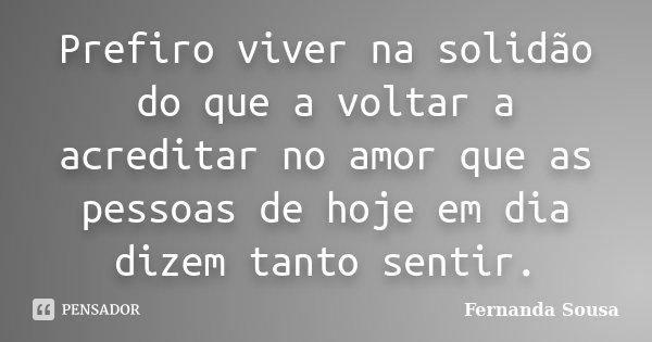 Prefiro viver na solidão do que a voltar a acreditar no amor que as pessoas de hoje em dia dizem tanto sentir.... Frase de Fernanda Sousa.