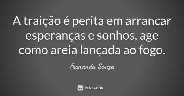 A traição é perita em arrancar esperanças e sonhos, age como areia lançada ao fogo.... Frase de Fernanda Souza.