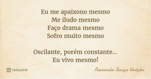 Eu me apaixono mesmo Me iludo mesmo Faço drama mesmo Sofro muito mesmo Oscilante, porém constante... Eu vivo mesmo!... Frase de Fernanda Souza Watzko.