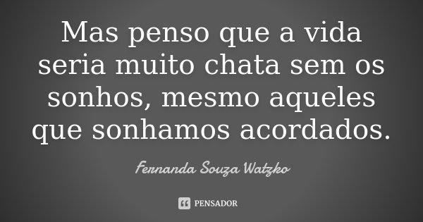 Mas penso que a vida seria muito chata sem os sonhos, mesmo aqueles que sonhamos acordados.... Frase de Fernanda Souza Watzko.
