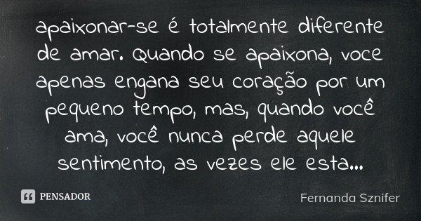 apaixonar-se é totalmente diferente de amar. Quando se apaixona, voce apenas engana seu coração por um pequeno tempo, mas, quando você ama, você nunca perde aqu... Frase de Fernanda Sznifer.