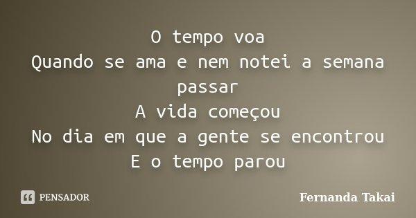 O tempo voa Quando se ama e nem notei a semana passar A vida começou No dia em que a gente se encontrou E o tempo parou... Frase de Fernanda Takai.