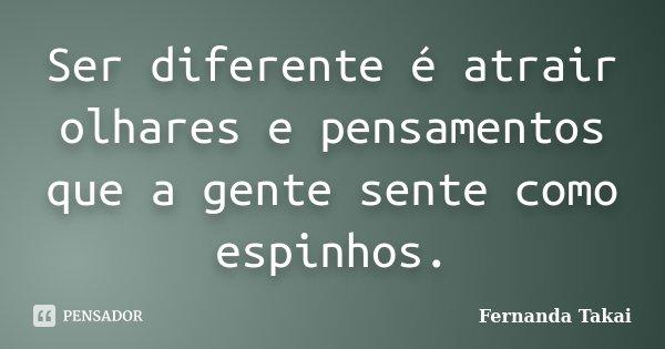 Ser diferente é atrair olhares e pensamentos que a gente sente como espinhos.... Frase de Fernanda Takai.