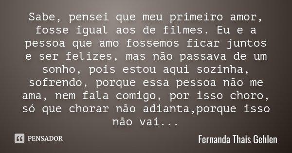 Sabe, pensei que meu primeiro amor, fosse igual aos de filmes. Eu e a pessoa que amo fossemos ficar juntos e ser felizes, mas não passava de um sonho, pois esto... Frase de Fernanda Thais Gehlen.