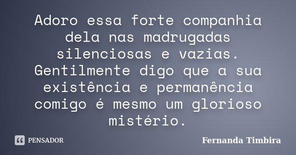 Adoro essa forte companhia dela nas madrugadas silenciosas e vazias. Gentilmente digo que a sua existência e permanência comigo é mesmo um glorioso mistério.... Frase de Fernanda Timbira.