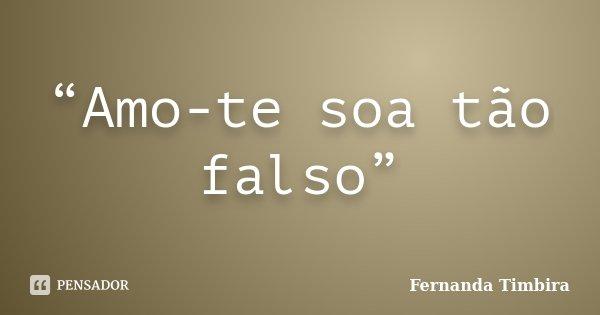 """Amo-te soa tão falso""... Frase de Fernanda Timbira."