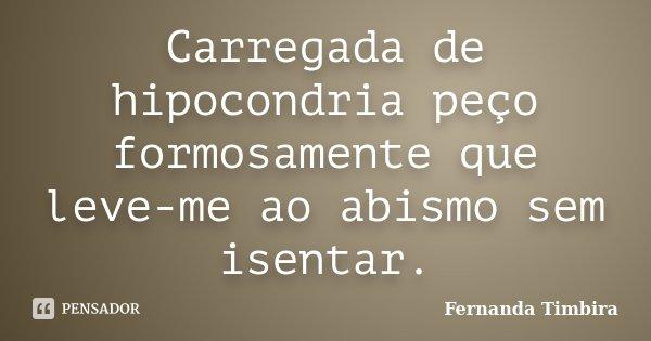 Carregada de hipocondria peço formosamente que leve-me ao abismo sem isentar.... Frase de Fernanda Timbira.