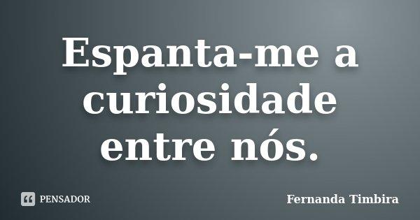 Espanta-me a curiosidade entre nós.... Frase de Fernanda Timbira.