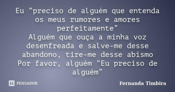 """Eu """"preciso de alguém que entenda os meus rumores e amores perfeitamente"""" Alguém que ouça a minha voz desenfreada e salve-me desse abandono, tire-me desse abism... Frase de Fernanda Timbira."""