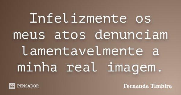 Infelizmente os meus atos denunciam lamentavelmente a minha real imagem.... Frase de Fernanda Timbira.