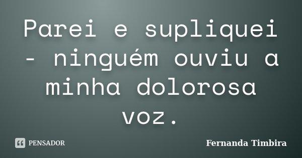 Parei e supliquei - ninguém ouviu a minha dolorosa voz.... Frase de Fernanda Timbira.
