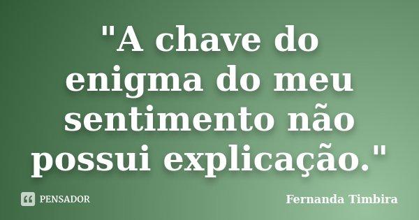 """""""A chave do enigma do meu sentimento não possui explicação.""""... Frase de Fernanda Timbira."""
