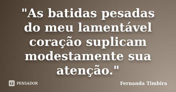 """""""As batidas pesadas do meu lamentável coração suplicam modestamente sua atenção.""""... Frase de Fernanda Timbira."""