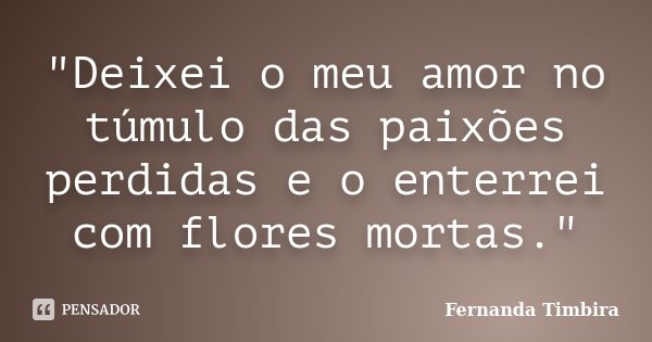 """Deixei o meu amor no túmulo das paixões perdidas e o enterrei com flores mortas.""... Frase de Fernanda Timbira."