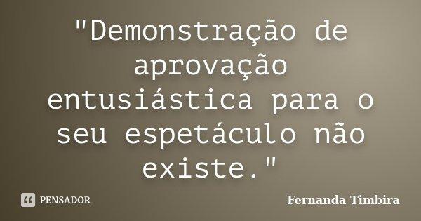 """""""Demonstração de aprovação entusiástica para o seu espetáculo não existe.""""... Frase de Fernanda Timbira."""