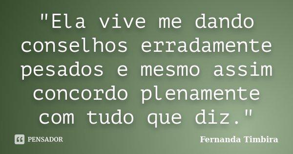 """""""Ela vive me dando conselhos erradamente pesados e mesmo assim concordo plenamente com tudo que diz.""""... Frase de Fernanda Timbira."""