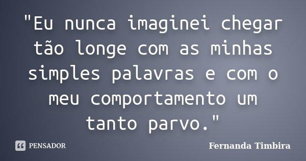 """""""Eu nunca imaginei chegar tão longe com as minhas simples palavras e com o meu comportamento um tanto parvo.""""... Frase de Fernanda Timbira."""