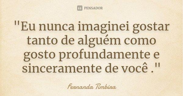 """""""Eu nunca imaginei gostar tanto de alguém como gosto profundamente e sinceramente de você .""""... Frase de Fernanda Timbira."""