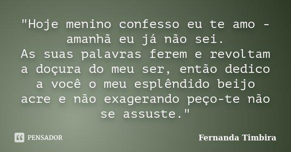 """""""Hoje menino confesso eu te amo - amanhã eu já não sei. As suas palavras ferem e revoltam a doçura do meu ser, então dedico a você o meu esplêndido beijo a... Frase de Fernanda Timbira."""