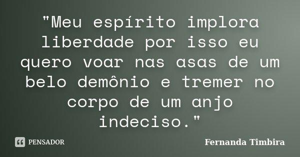 """""""Meu espírito implora liberdade por isso eu quero voar nas asas de um belo demônio e tremer no corpo de um anjo indeciso.""""... Frase de Fernanda Timbira."""