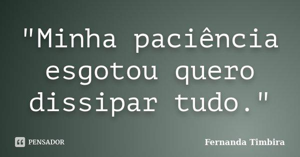 """""""Minha paciência esgotou quero dissipar tudo.""""... Frase de Fernanda Timbira."""