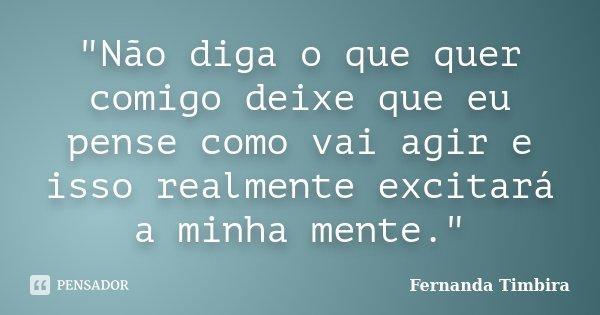 """""""Não diga o que quer comigo deixe que eu pense como vai agir e isso realmente excitará a minha mente.""""... Frase de Fernanda Timbira."""