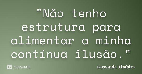 """""""Não tenho estrutura para alimentar a minha contínua ilusão.""""... Frase de Fernanda Timbira."""