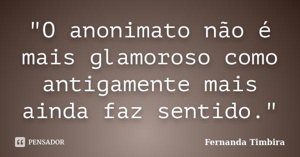 """""""O anonimato não é mais glamoroso como antigamente mais ainda faz sentido.""""... Frase de Fernanda Timbira."""