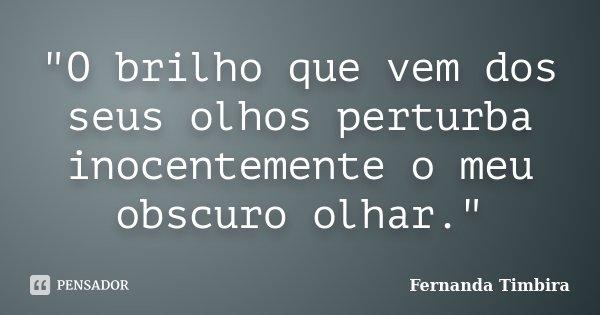 """""""O brilho que vem dos seus olhos perturba inocentemente o meu obscuro olhar.""""... Frase de Fernanda Timbira."""