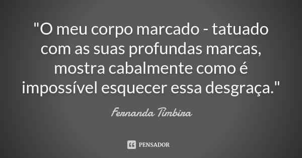 """""""O meu corpo marcado - tatuado com as suas profundas marcas, mostra cabalmente como é impossível esquecer essa desgraça.""""... Frase de Fernanda Timbira."""