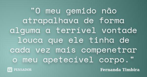 """""""O meu gemido não atrapalhava de forma alguma a terrível vontade louca que ele tinha de cada vez mais compenetrar o meu apetecível corpo.""""... Frase de Fernanda Timbira."""