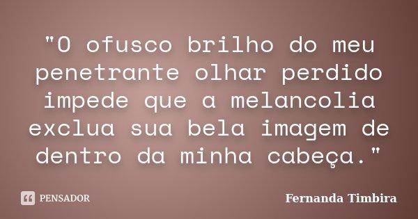 """""""O ofusco brilho do meu penetrante olhar perdido impede que a melancolia exclua sua bela imagem de dentro da minha cabeça.""""... Frase de Fernanda Timbira."""