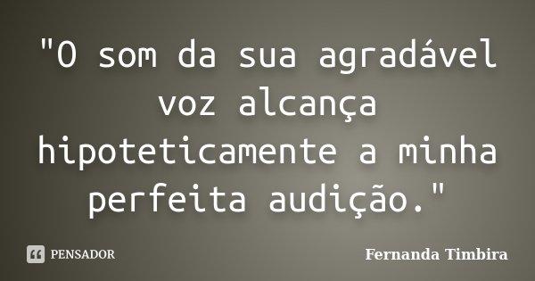 """""""O som da sua agradável voz alcança hipoteticamente a minha perfeita audição.""""... Frase de Fernanda Timbira."""