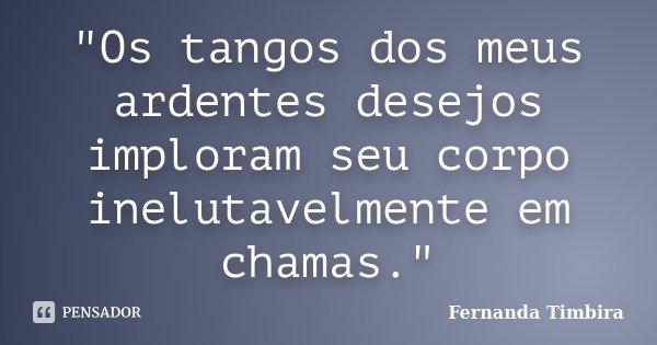 """""""Os tangos dos meus ardentes desejos imploram seu corpo inelutavelmente em chamas.""""... Frase de Fernanda Timbira."""