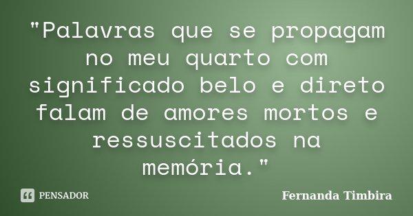 """""""Palavras que se propagam no meu quarto com significado belo e direto falam de amores mortos e ressuscitados na memória.""""... Frase de Fernanda Timbira."""