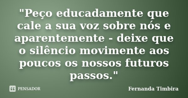 """""""Peço educadamente que cale a sua voz sobre nós e aparentemente - deixe que o silêncio movimente aos poucos os nossos futuros passos.""""... Frase de Fernanda Timbira."""
