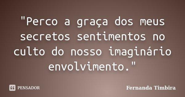 """""""Perco a graça dos meus secretos sentimentos no culto do nosso imaginário envolvimento.""""... Frase de Fernanda Timbira."""