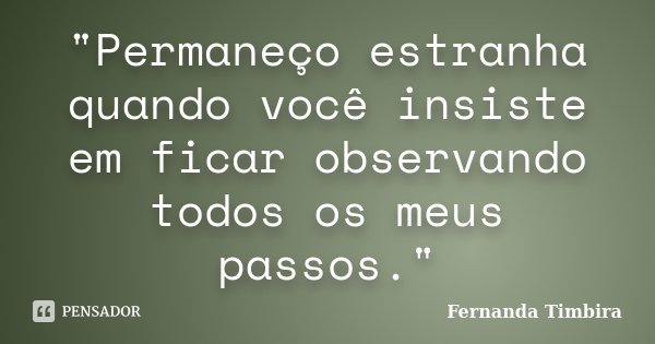 """""""Permaneço estranha quando você insiste em ficar observando todos os meus passos.""""... Frase de Fernanda Timbira."""