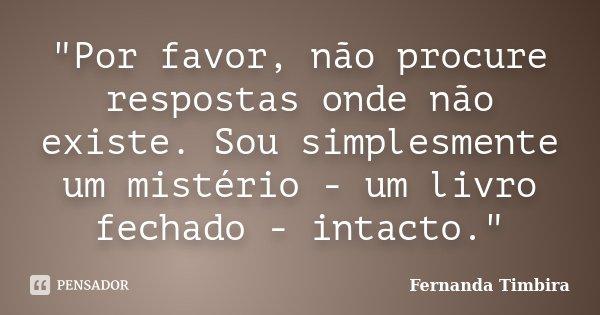"""""""Por favor, não procure respostas onde não existe. Sou simplesmente um mistério - um livro fechado - intacto.""""... Frase de Fernanda Timbira."""
