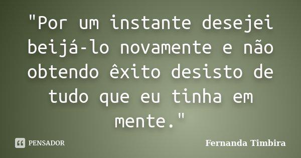 """""""Por um instante desejei beijá-lo novamente e não obtendo êxito desisto de tudo que eu tinha em mente.""""... Frase de Fernanda Timbira."""