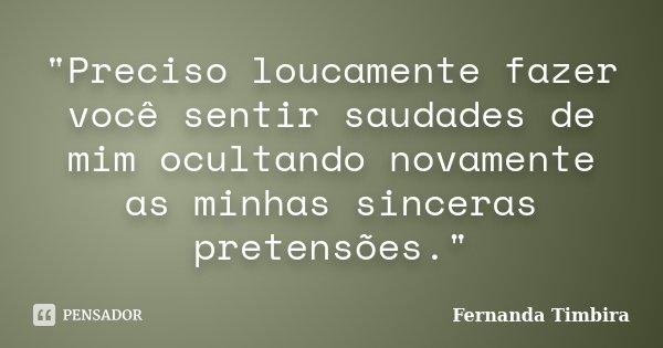 """""""Preciso loucamente fazer você sentir saudades de mim ocultando novamente as minhas sinceras pretensões.""""... Frase de Fernanda Timbira."""