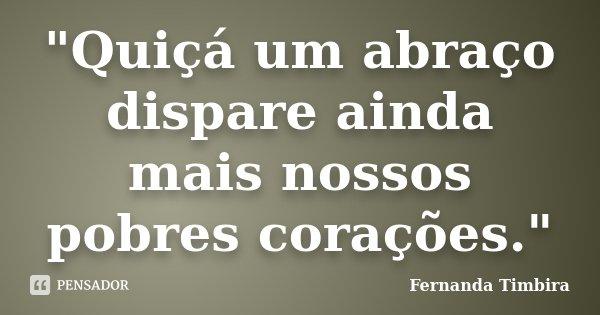 """""""Quiçá um abraço dispare ainda mais nossos pobres corações.""""... Frase de Fernanda Timbira."""