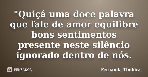 """""""Quiçá uma doce palavra que fale de amor equilibre bons sentimentos presente neste silêncio ignorado dentro de nós.... Frase de Fernanda Timbira."""