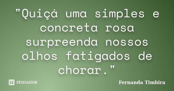 """""""Quiçá uma simples e concreta rosa surpreenda nossos olhos fatigados de chorar.""""... Frase de Fernanda Timbira."""