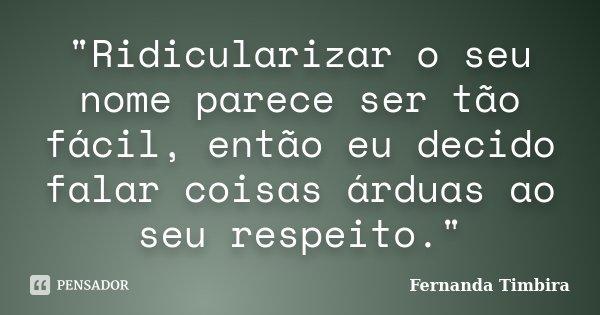 """""""Ridicularizar o seu nome parece ser tão fácil, então eu decido falar coisas árduas ao seu respeito.""""... Frase de Fernanda Timbira."""