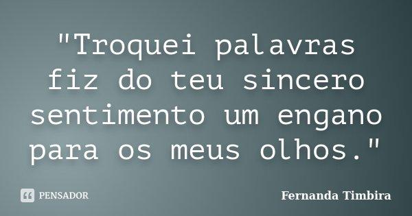 """""""Troquei palavras fiz do teu sincero sentimento um engano para os meus olhos.""""... Frase de Fernanda Timbira."""