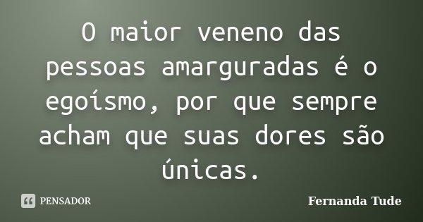 O maior veneno das pessoas amarguradas é o egoísmo, por que sempre acham que suas dores são únicas.... Frase de Fernanda Tude.